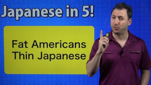 Japanese in 5! #31 - Fat Americans Thin Japanese